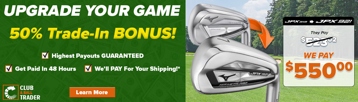 Upgrade Your Golf Game Torday! 50% Trade-In BONUS! Highest Payouts GUARANTEED! Learn More!