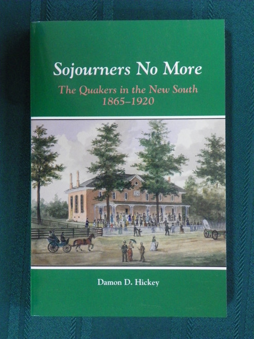 Sojourners No More, The Quakers in the New South, 1865-1920 by Damon Hickey