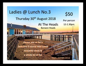 Ladies @ Lunch No.3 At the Heads Barwon Heads Thursday 30th August 2018  Please join us for a 5 course mini Lunch Beautiful views and plenty of laughs $ 50.00 per head plus $1.50 booking fee