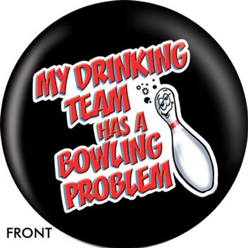 OTBB My Drinking Team Has A Bowling Problem Bowling Ball