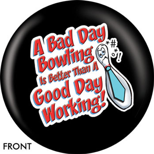 OTBB A Bad Day Bowling Is Better Than A Good Day Working Bowling Ball