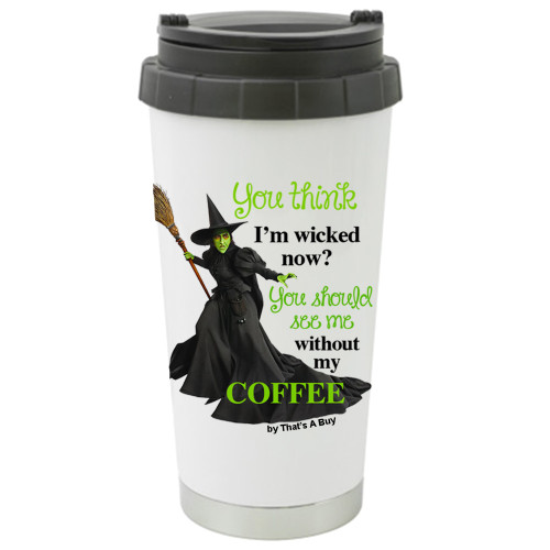 You Think I'm Wicked Now You Should See Me Without My Coffee Travel Mug