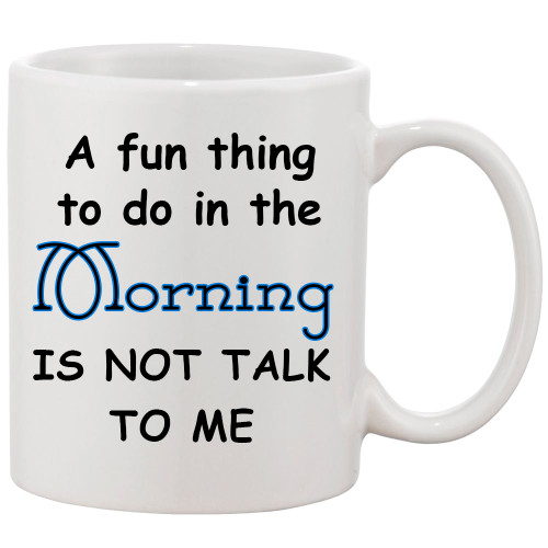 Fun Thing to Do in the Morning Not Talk to Me/Funny Mug