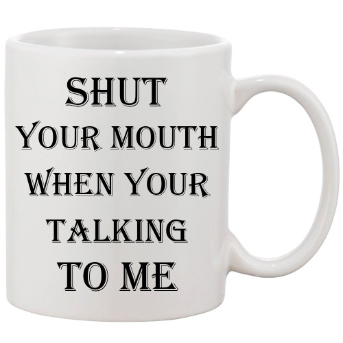 Shut Your Mouth When Your Talking to Me