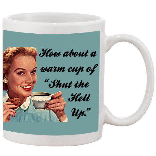 How About A Warm Cup of Shut the Hell Up/ Funny Mug