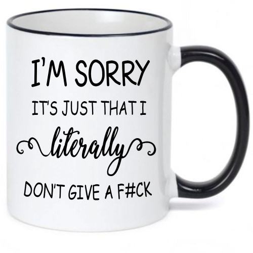 I'm Sorry It's Just That I Literally Don't Give A F#ck - Risque Coffee Mug