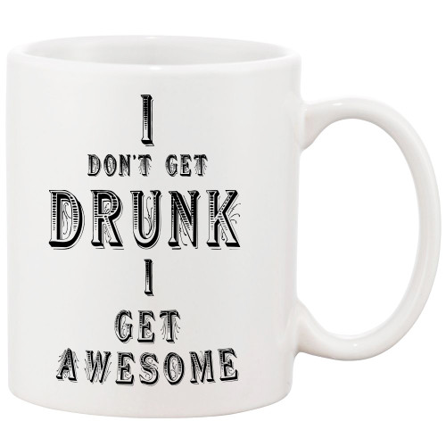 I Don't Get Drunk, I Get AWESOME!! Funny Coffee Mug