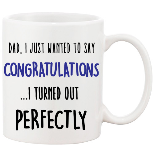 DAD, Just wanted to Say Congratulations...I Turned Out Perfectly- Funny Coffee Mug
