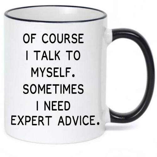 Of Course I Talk to Myself. Sometimes I Need Expert Advice - Funny, Cute Coffee Mug