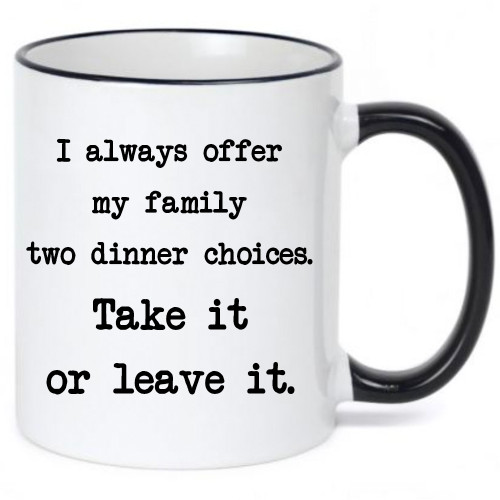 I Always Offer My Family Two Dinner Choices Funny Coffee Mug