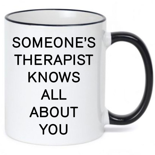 Someone's Therapist Knows All About You  Ceramic Coffee Mug - Funny Mug