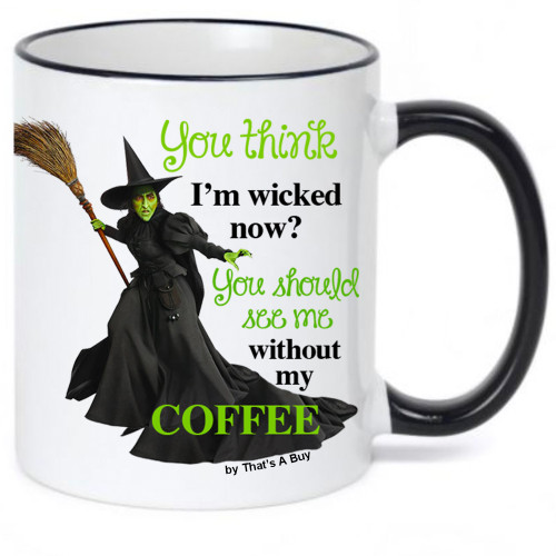 You think I'm Wicked Now- You Should See Me without My Coffee - OZ Inspired/Wicked Witch Coffee Mug