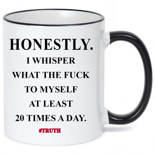 Honestly I Whisper What the Fuck to Myself at Least 20 Times A Day/Funny, Risque Coffee Mug