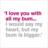 I love you with all my bum | Greeting Card | Icon Art