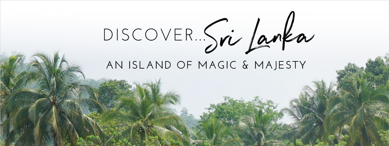 Discover... Sri Lanka. An Island of Magic & Majesty