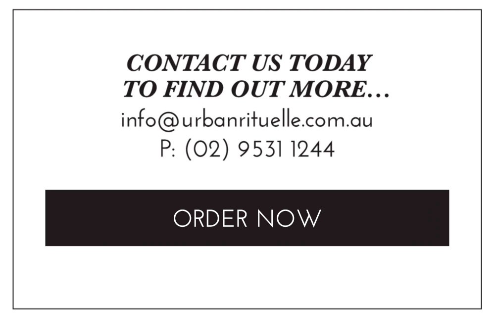 Contact us today to find out more... info@urbanrituelle.com.au P: (02) 9531 1244. ORDER NOW