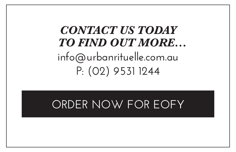 Contact us today to find out more... info@urbanrituelle.com.au P: (02) 9531 1244. ORDER NOW FOR EOFY