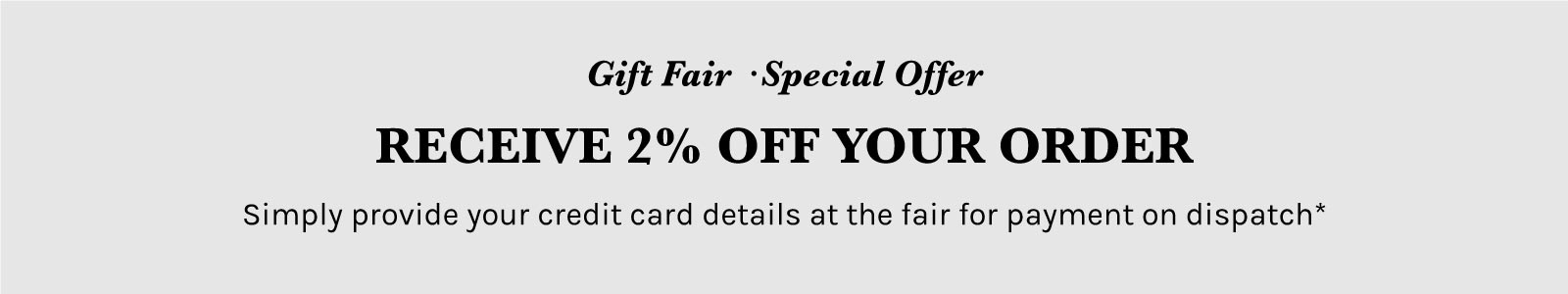 Gift Fair · Special Offer Receive 2% Off Your Order Simply provide your credit card details at the fair for payment on dispatch*