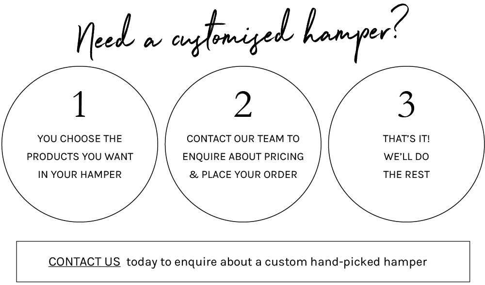Need A Customised Hamper?   1. You choose the products you want in your hamper 2. Contact our team to enquire about pricing & place your order 3. That's It! We'll do the rest *Contact us* today to enquire about a custom hand-picked hamper