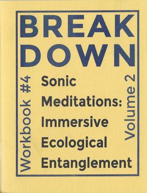 Break Down Workbook #4—Sonic Meditations: Immersive Ecological Entanglement, Vol. 2 [PDF]