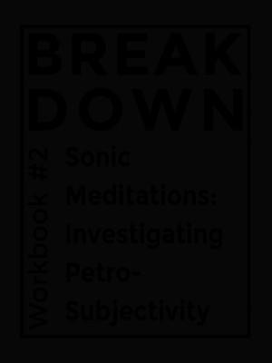 Cover of Workbook #2, Sonic Meditations: Investigating Petro-Subjectivity