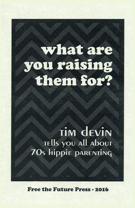 What are you raising them for? Tim Devin tells you all about 70s hippie parenting.