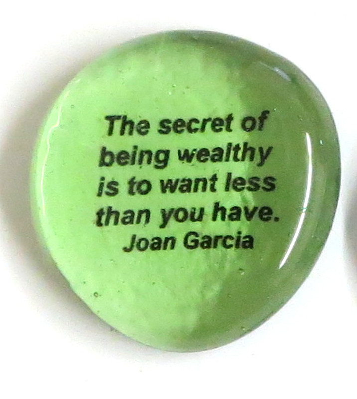 The secret of being wealthy is to want less than you have. Joan Garcia