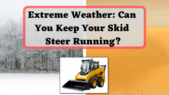Extreme Weather: Can You Keep Your Skid Steer Running?