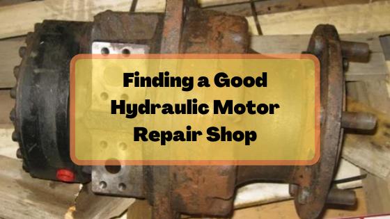 Finding a Good Hydraulic Motor Repair Shop