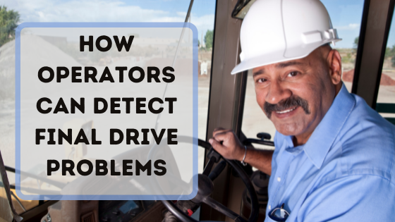 How Operators Can Detect Final Drive Problems
