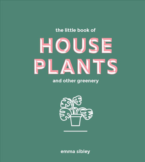 THE LITTLE BOOK OF HOUSE PLANTS AND OTHER GREENERY  - Emma Sibley