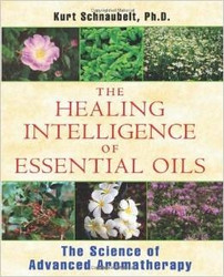 Healing Intelligence of Essential Oils, The: The Science of Advanced Aromatherapy by Kurt Scnaubelt
