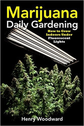 Marijuana Daily Gardening: How to Grow Indoors Under Fluorescent Lights by Henry Woodward