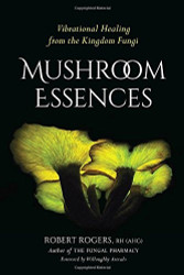 Mushroom Essences: Vibrational Healing from the Kingdom Fungi by Robert Rogers