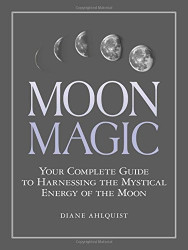 Moon Magic: Your Complete Guide to Harnessing the Mystical Energy of the Moon by Diane Ahlquist