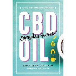 CBD Oil: Everyday Secrets - A Lifestyle Guide to Hemp-Derived Health and Wellness by Gretchen Lidicker
