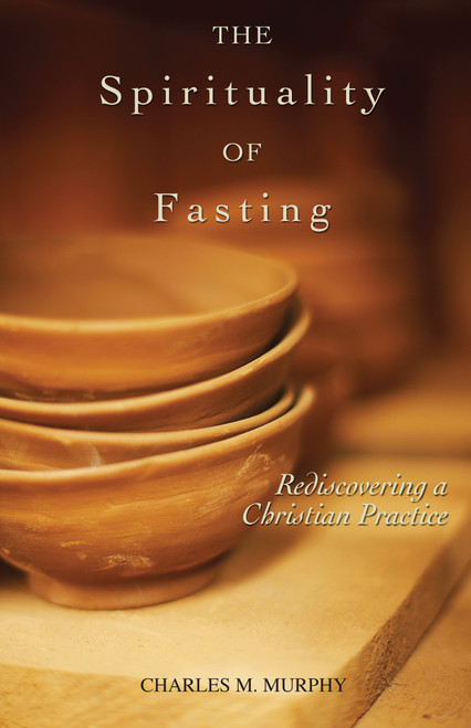 The Spirituality of Fasting: Rediscovering a Christian Practice | Paperback