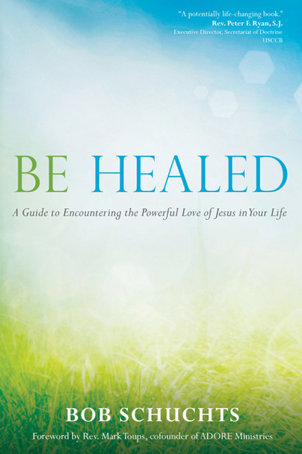 Be Healed: A Guide to Encountering the Powerful Love of Jesus in Your Life | Paperback
