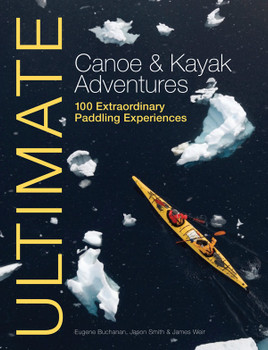 Ultimate Canoe & Kayak Adventures by Eugene Buchanan, James Weir & Jason Smith