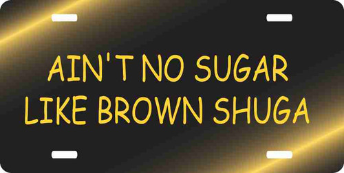 Ain't No Sugar Like Brown Shuga License Plate