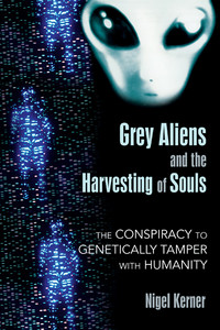 Grey Aliens and the Harvesting of Souls: The Conspiracy to Genetically Tamper with Humanity - ISBN: 9781591431039