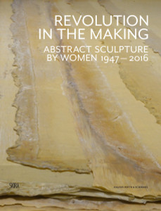 Revolution in the Making: Abstract Sculpture by Women 1947-2016 - ISBN: 9788857230658