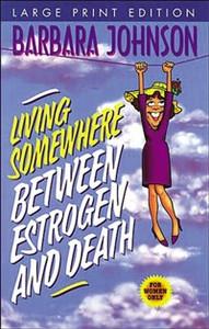 LIVING SOMEWHERE BETWEEN ESTROGEN AND DEATH-LARGE PRINT VERSION - ISBN: 9780849937279