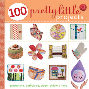 100 Pretty Little Projects: Pincushions, Potholders, Purses, Pillows & More - ISBN: 9781600595769