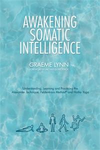 Awakening Somatic Intelligence: Understanding, Learning & Practicing the Alexander Technique, Feldenkrais Method & Hatha Yoga - ISBN: 9781848193345