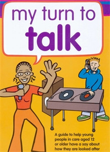 My Turn to Talk: A guide to help children and young people in care aged 12 or older have a say about how they are looked after - ISBN: 9781904787396