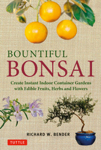 Bountiful Bonsai: Create Instant Indoor Container Gardens with Edible Fruits, Herbs and Flowers - ISBN: 9784805312704