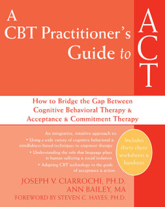 A CBT Practitioner's Guide to ACT: How to Bridge the Gap Between Cognitive Behavioral Therapy and Acceptance and Commitment Therapy - ISBN: 9781572245518