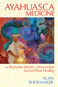 Ayahuasca Medicine: The Shamanic World of Amazonian Sacred Plant Healing - ISBN: 9781620551936