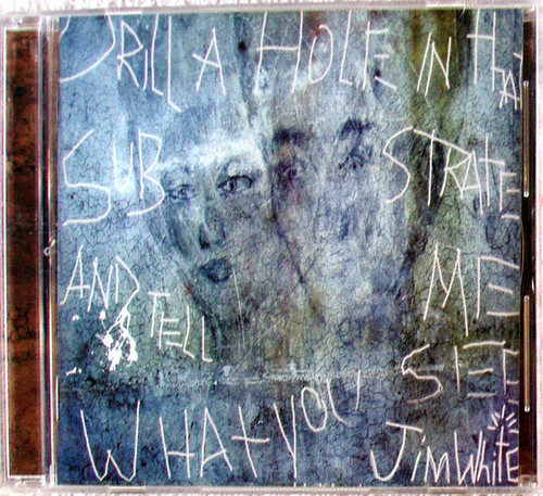 Alternative Country Blues Rock - JIM WHITE Drill A Hole And Tell Me What You See CD 2004